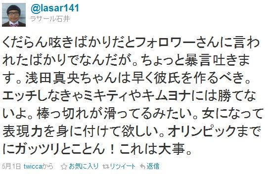 ラサール石井 @lasar141 「浅田真央ちゃんは早く彼氏を作るべき。エッチしなきゃミキティやキムヨナには勝てないよ。棒っ切れが滑ってるみたい。女になって表現力を身に付けて欲しい。オリンピックまでにガッツリ