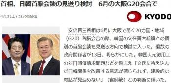 news首相、日韓首脳会談の見送り検討 6月の大阪G20会合で
