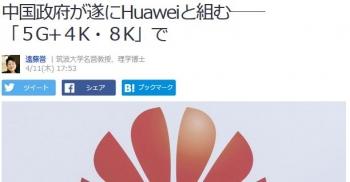 news中国政府が遂にHuaweiと組む――「5G_4K・8K」で
